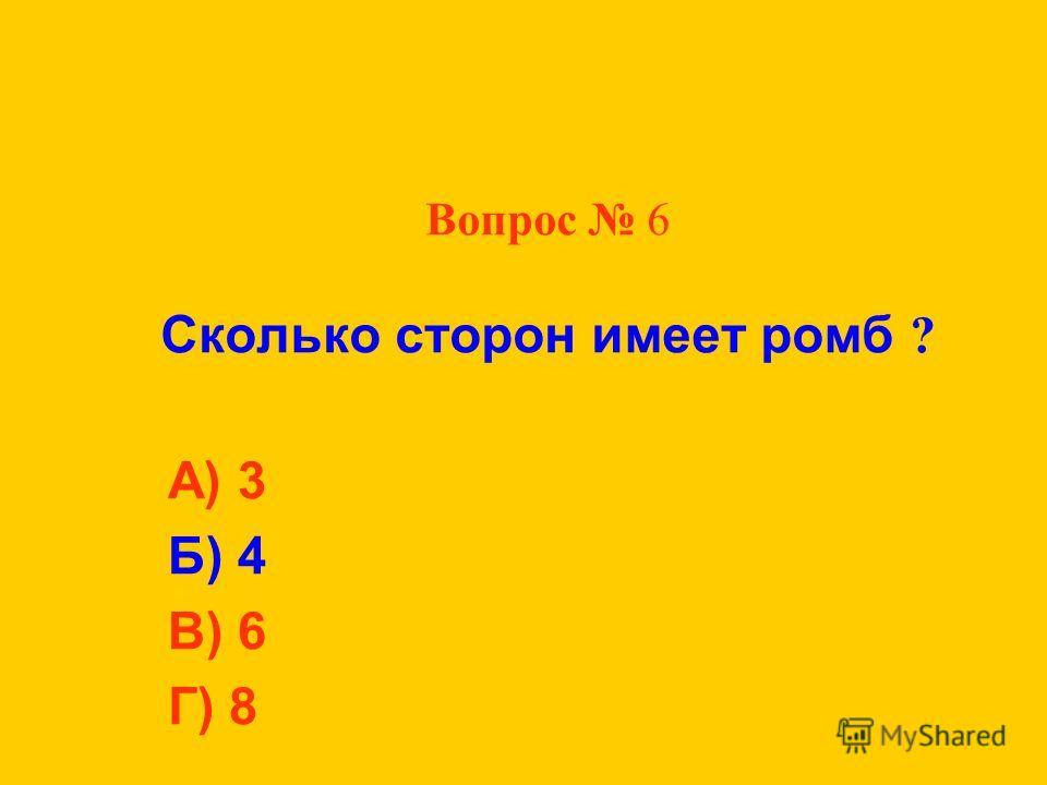 Вопрос 6 Сколько сторон имеет ромб ? А) 3 Б) 4 В) 6 Г) 8