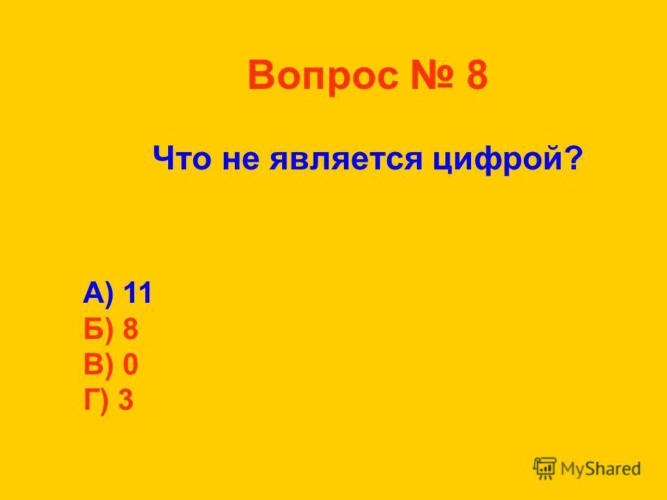 Вопрос 8 Что не является цифрой? А) 11 Б) 8 В) 0 Г) 3