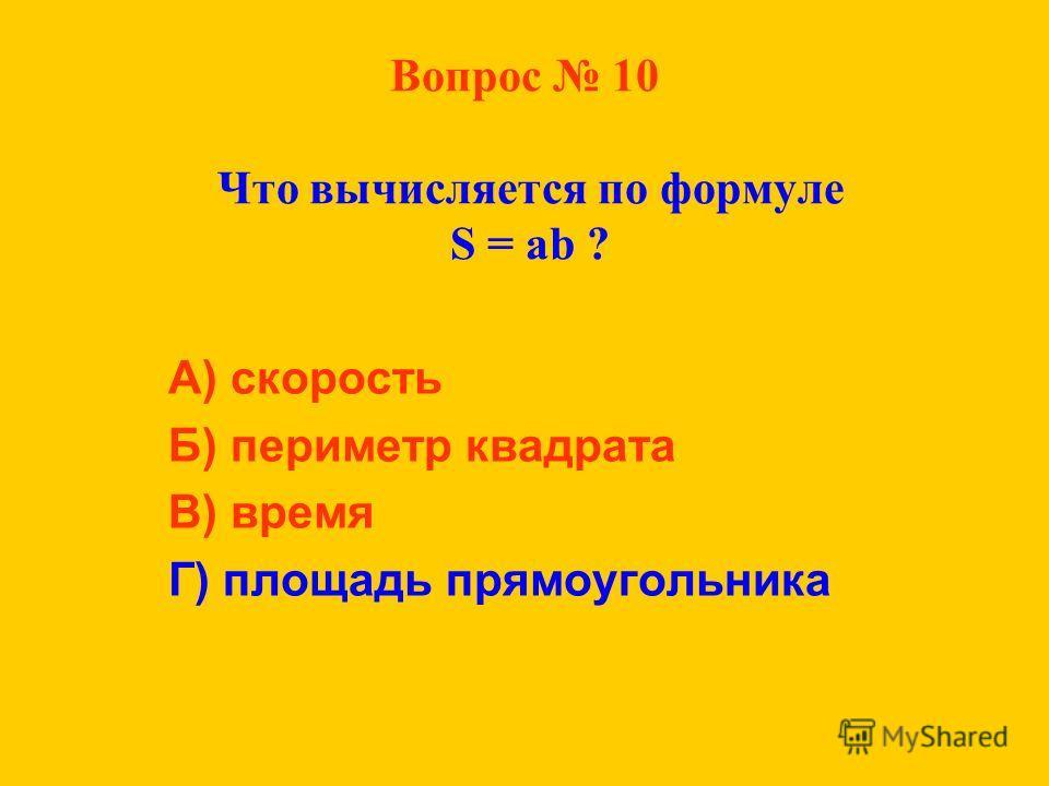 Вопрос 10 Что вычисляется по формуле S = ab ? А) скорость Б) периметр квадрата В) время Г) площадь прямоугольника