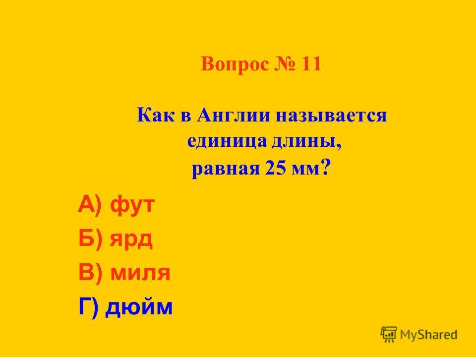 Вопрос 11 Как в Англии называется единица длины, равная 25 мм ? А) фут Б) ярд В) миля Г) дюйм