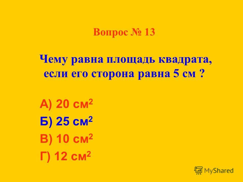 Вопрос 13 Чему равна площадь квадрата, если его сторона равна 5 см ? А) 20 см 2 Б) 25 см 2 В) 10 см 2 Г) 12 см 2