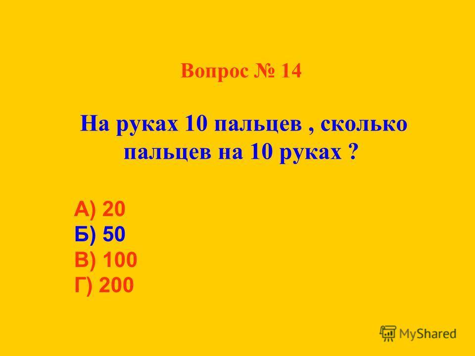Вопрос 14 На руках 10 пальцев, сколько пальцев на 10 руках ? А) 20 Б) 50 В) 100 Г) 200