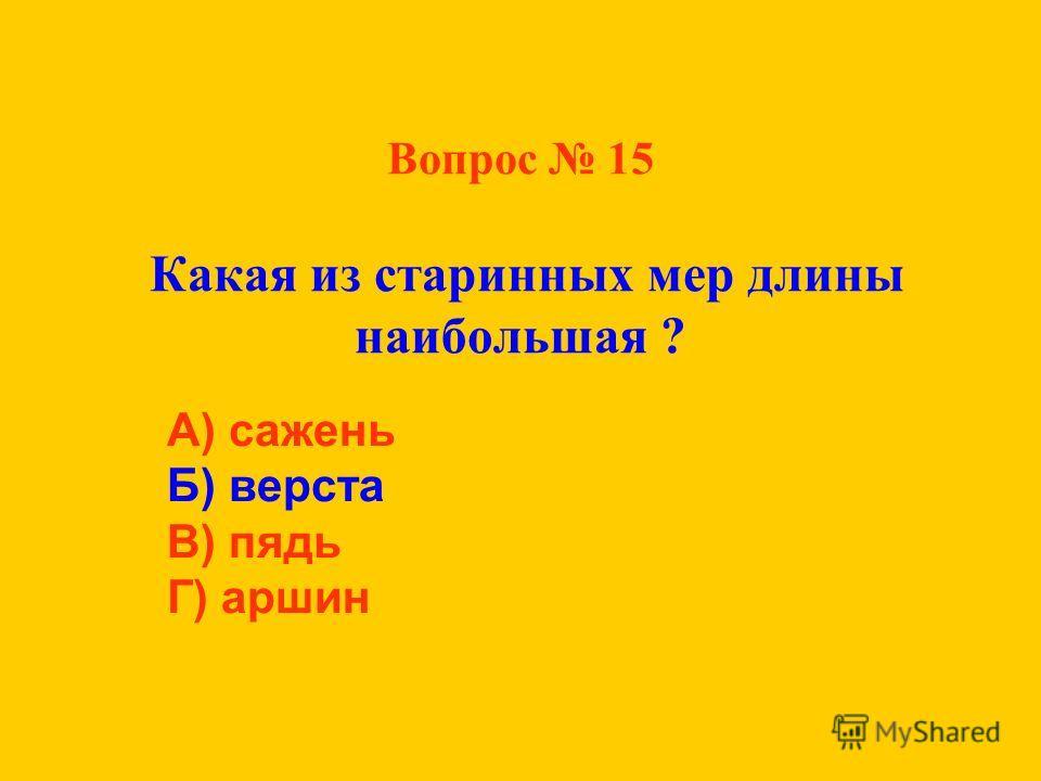 Вопрос 15 Какая из старинных мер длины наибольшая ? А) сажень Б) верста В) пядь Г) аршин