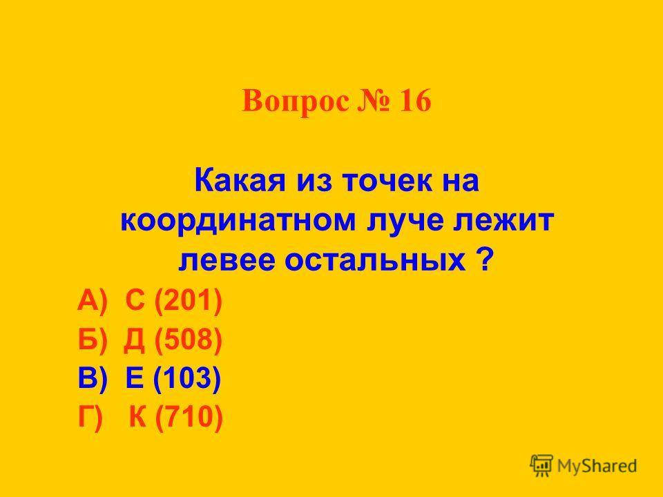 Вопрос 16 Какая из точек на координатном луче лежит левее остальных ? А) С (201) Б) Д (508) В) Е (103) Г) К (710)