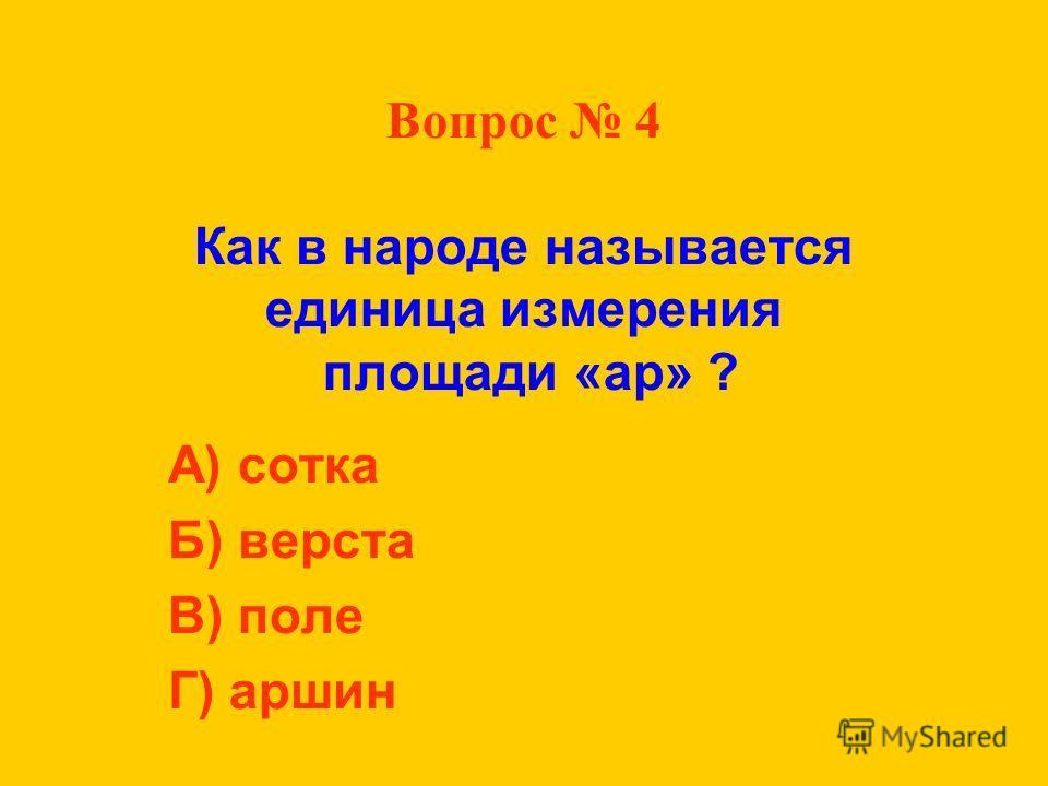 Вопрос 4 Как в народе называется единица измерения площади «ар» ? А) сотка Б) верста В) поле Г) аршин