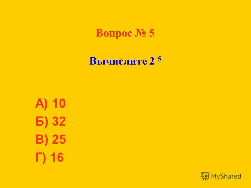 Вопрос 5 Вычислите 2 5 А) 10 Б) 32 В) 25 Г) 16