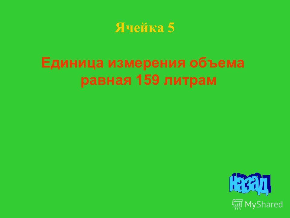Единица измерения объема равная 159 литрам Ячейка 5