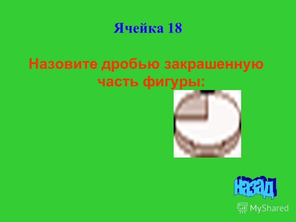 Назовите дробью закрашенную часть фигуры: Ячейка 18