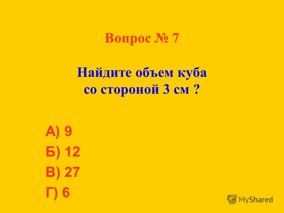 Вопрос 7 Найдите объем куба со стороной 3 см ? А) 9 Б) 12 В) 27 Г) 6