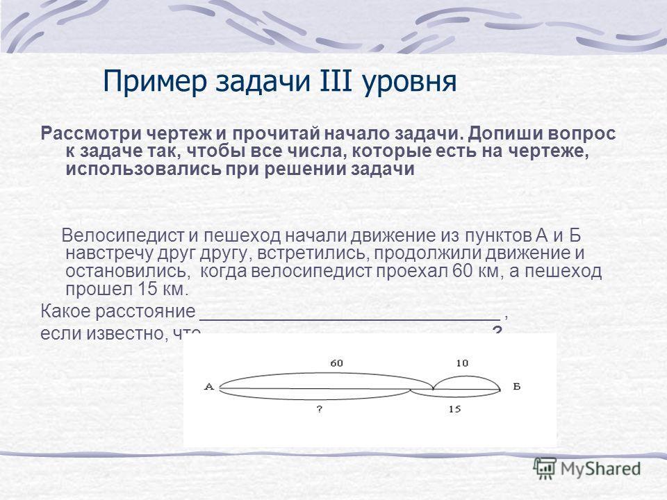 Пример задачи III уровня Рассмотри чертеж и прочитай начало задачи. Допиши вопрос к задаче так, чтобы все числа, которые есть на чертеже, использовались при решении задачи Велосипедист и пешеход начали движение из пунктов А и Б навстречу друг другу,