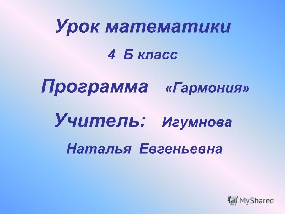 Урок математики 4 Б класс Программа «Гармония» Учитель: Игумнова Наталья Евгеньевна