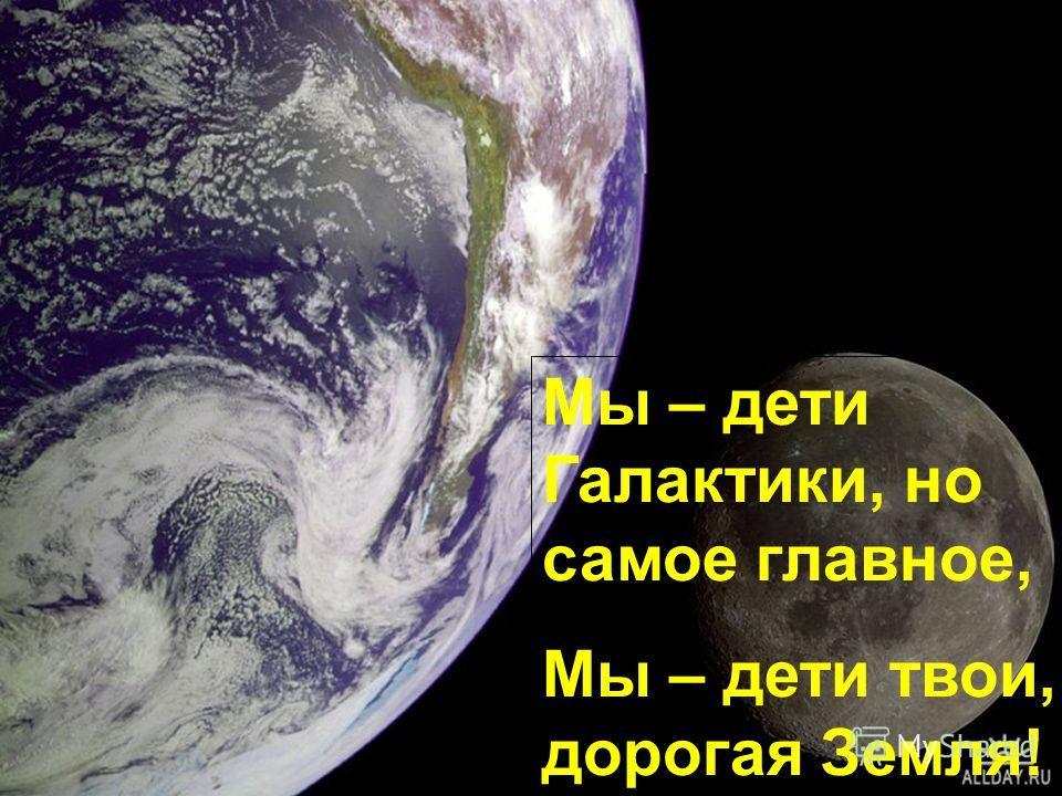 Мы – дети Галактики, но самое главное, Мы – дети твои, дорогая Земля!