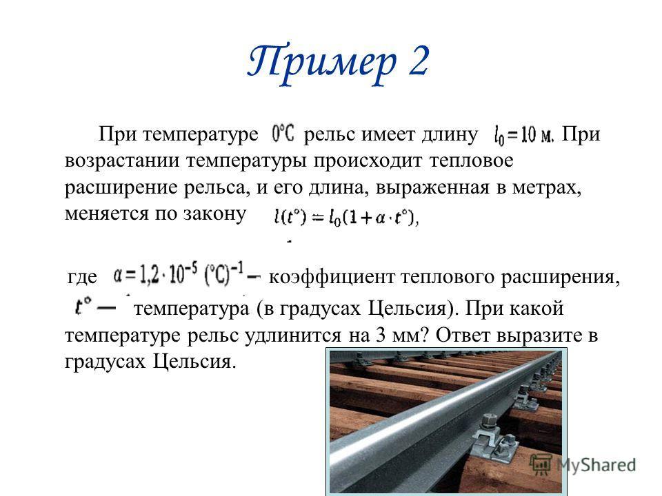 Пример 2 При температуре рельс имеет длину При возрастании температуры происходит тепловое расширение рельса, и его длина, выраженная в метрах, меняется по закону где коэффициент теплового расширения, температура (в градусах Цельсия). При какой темпе
