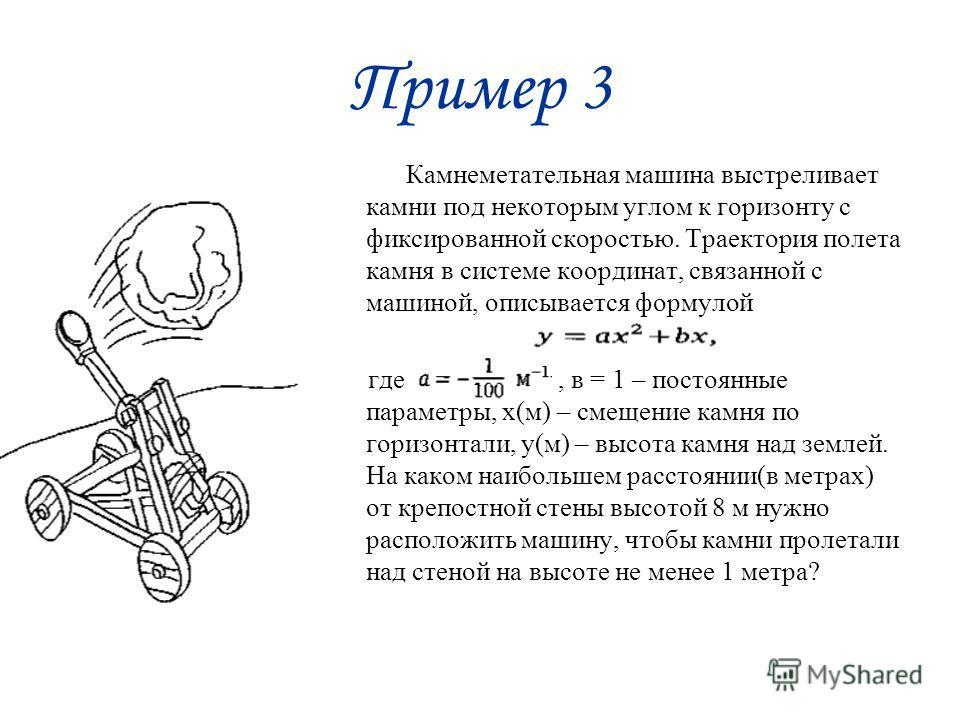 Пример 3 Камнеметательная машина выстреливает камни под некоторым углом к горизонту с фиксированной скоростью. Траектория полета камня в системе координат, связанной с машиной, описывается формулой где, в = 1 – постоянные параметры, х(м) – смещение к