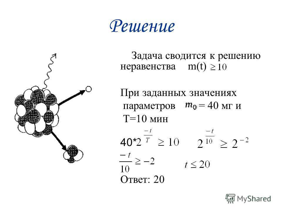 Решение Задача сводится к решению неравенства m(t) При заданных значениях параметров = 40 мг и Т=10 мин 40* Ответ: 20