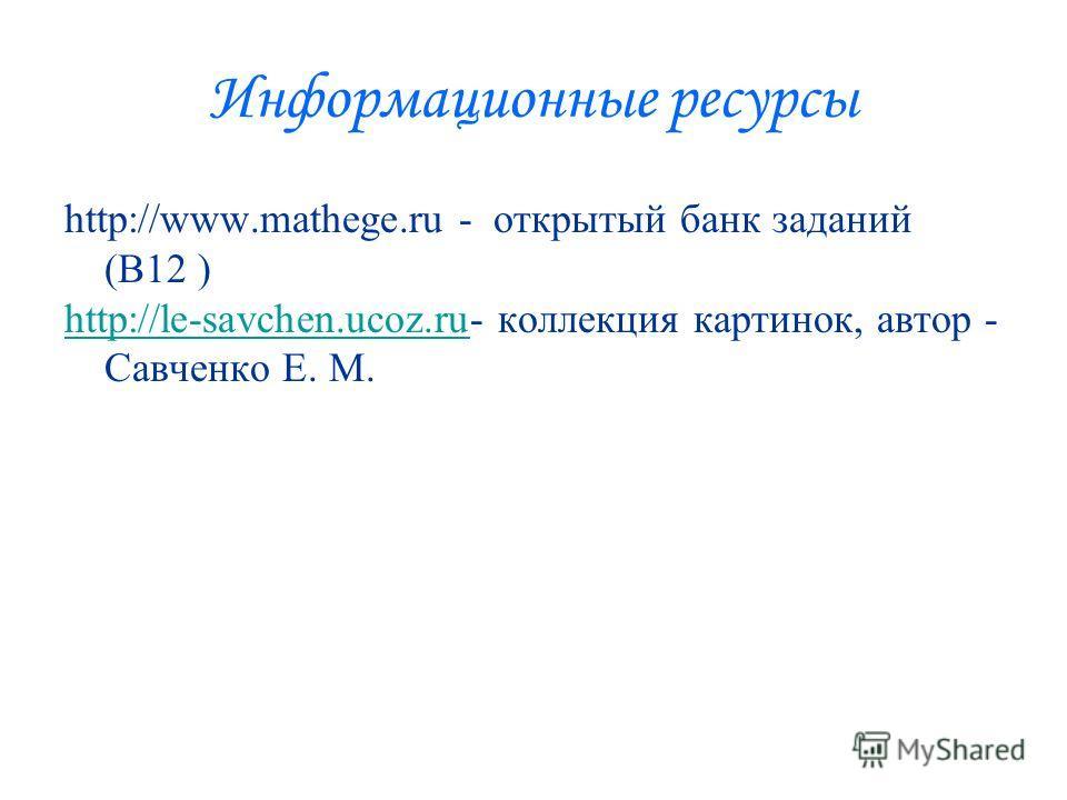 Информационные ресурсы http://www.mathege.ru - открытый банк заданий (В12 ) http://le-savchen.ucoz.ruhttp://le-savchen.ucoz.ru- коллекция картинок, автор - Савченко Е. М.