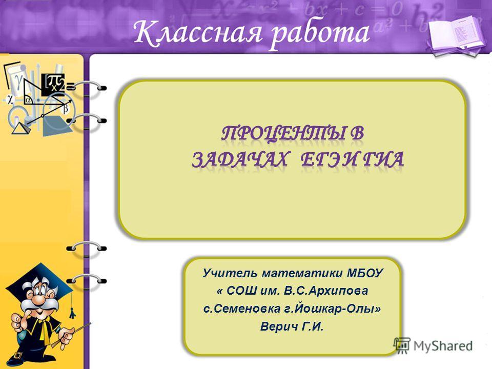 Учитель математики МБОУ « СОШ им. В.С.Архипова с.Семеновка г.Йошкар-Олы» Верич Г.И.