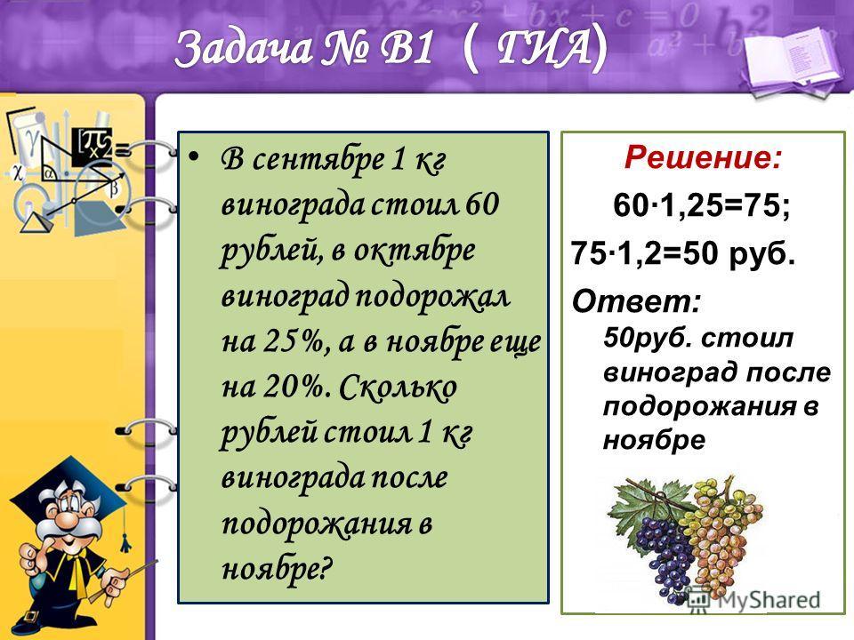 Решение: 601,25=75; 751,2=50 руб. Ответ: 50руб. стоил виноград после подорожания в ноябре В сентябре 1 кг винограда стоил 60 рублей, в октябре виноград подорожал на 25%, а в ноябре еще на 20%. Сколько рублей стоил 1 кг винограда после подорожания в н
