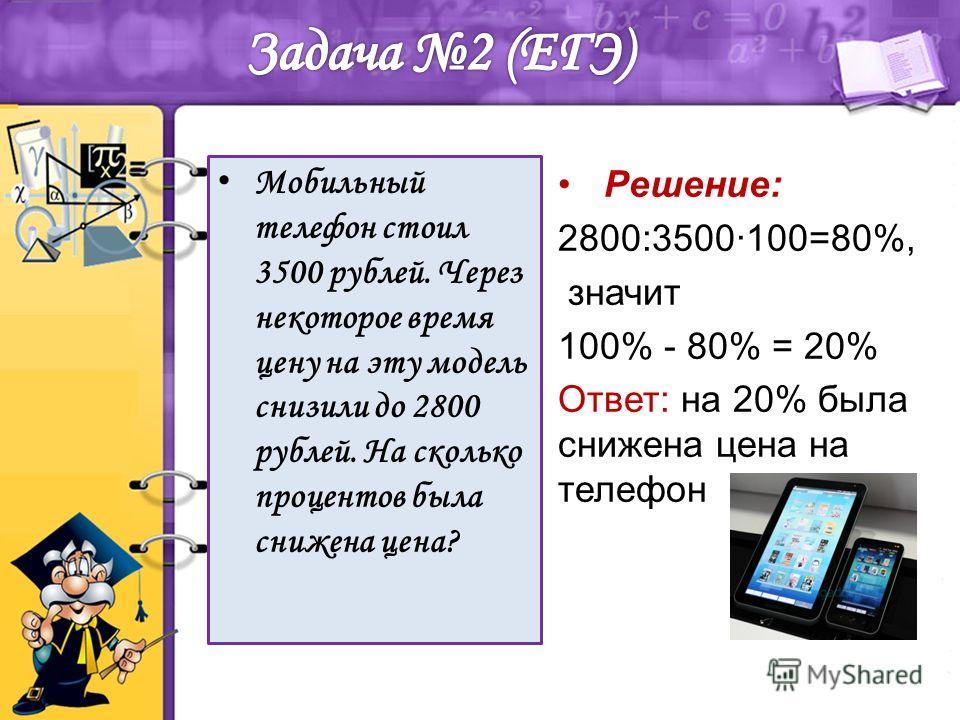 Мобильный телефон стоил 3500 рублей. Через некоторое время цену на эту модель снизили до 2800 рублей. На сколько процентов была снижена цена? Решение: 2800:3500100=80%, значит 100% - 80% = 20% Ответ: на 20% была снижена цена на телефон