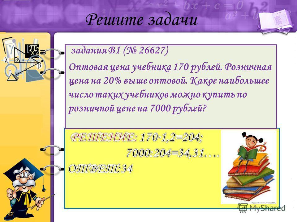 задания B1 ( 26627) Оптовая цена учебника 170 рублей. Розничная цена на 20% выше оптовой. Какое наибольшее число таких учебников можно купить по розничной цене на 7000 рублей? Решите задачи