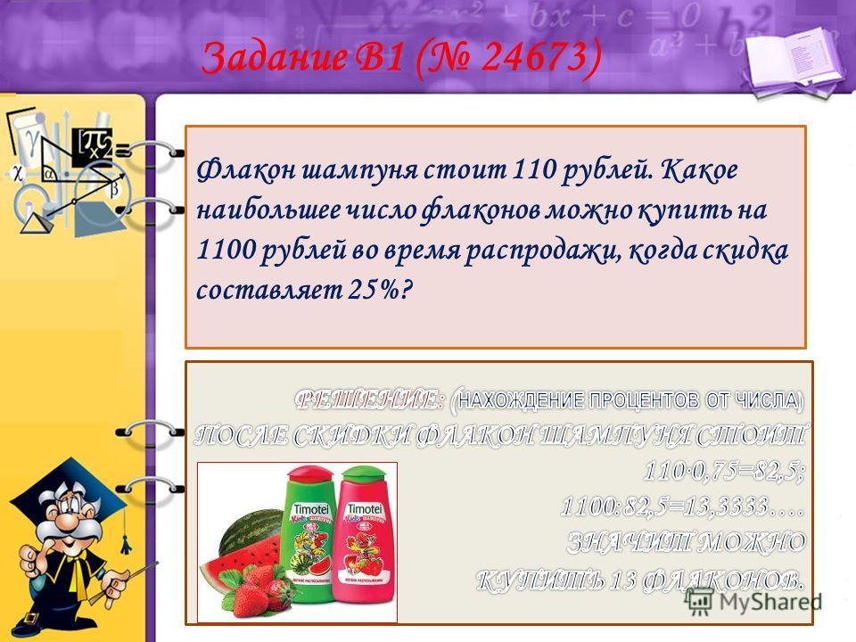 Флакон шампуня стоит 110 рублей. Какое наибольшее число флаконов можно купить на 1100 рублей во время распродажи, когда скидка составляет 25%? Задание B1 ( 24673)