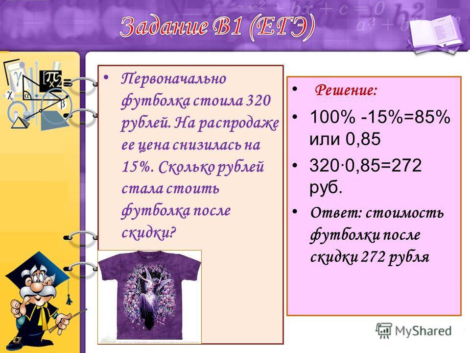 Первоначально футболка стоила 320 рублей. На распродаже ее цена снизилась на 15%. Сколько рублей стала стоить футболка после скидки? Решение: 100% -15%=85% или 0,85 3200,85=272 руб. Ответ: стоимость футболки после скидки 272 рубля