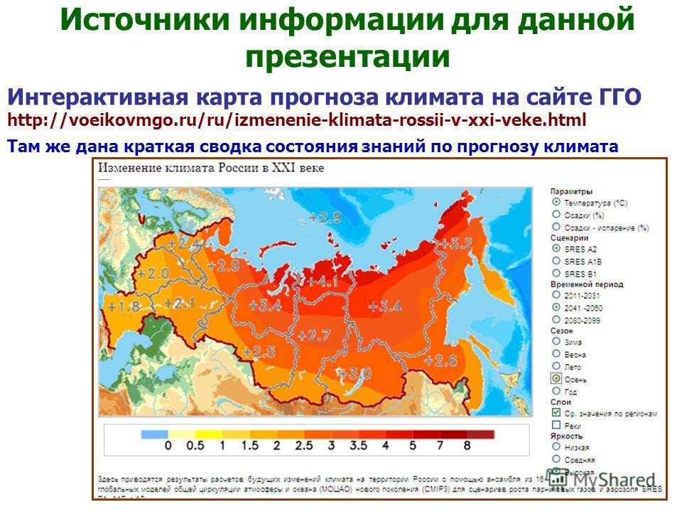 Интерактивная карта прогноза климата на сайте ГГО http://voeikovmgo.ru/ru/izmenenie-klimata-rossii-v-xxi-veke.html Там же дана краткая сводка состояния знаний по прогнозу климата Источники информации для данной презентации