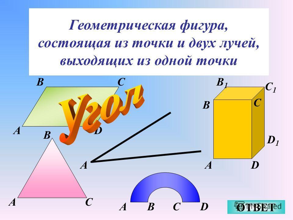 Геометрическая фигура, состоящая из точки и двух лучей, выходящих из одной точки ОТВЕТ A A B C A BC D A B C D D1D1 C1C1 B1B1 ABCD