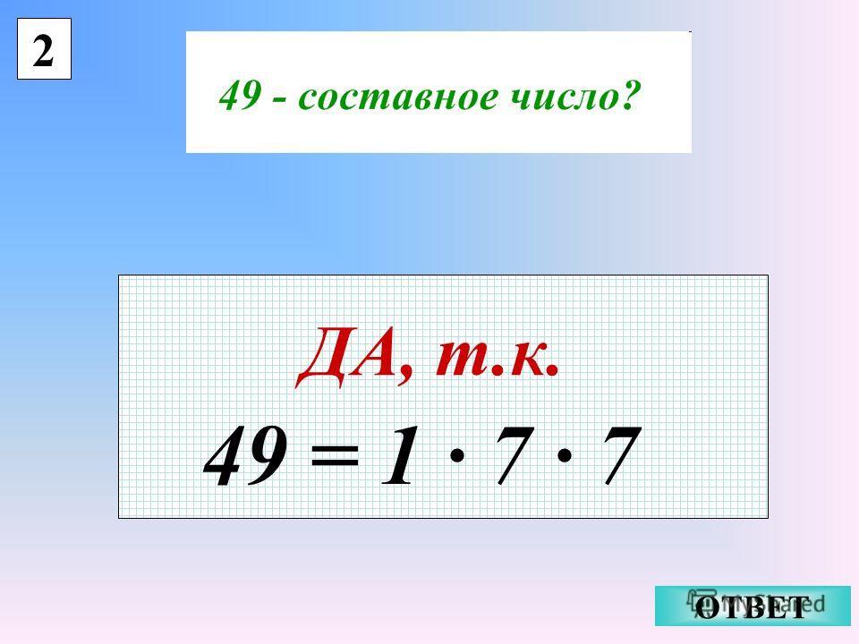 2 ДА, т.к. ОТВЕТ 49 = 1 · 7 · 7