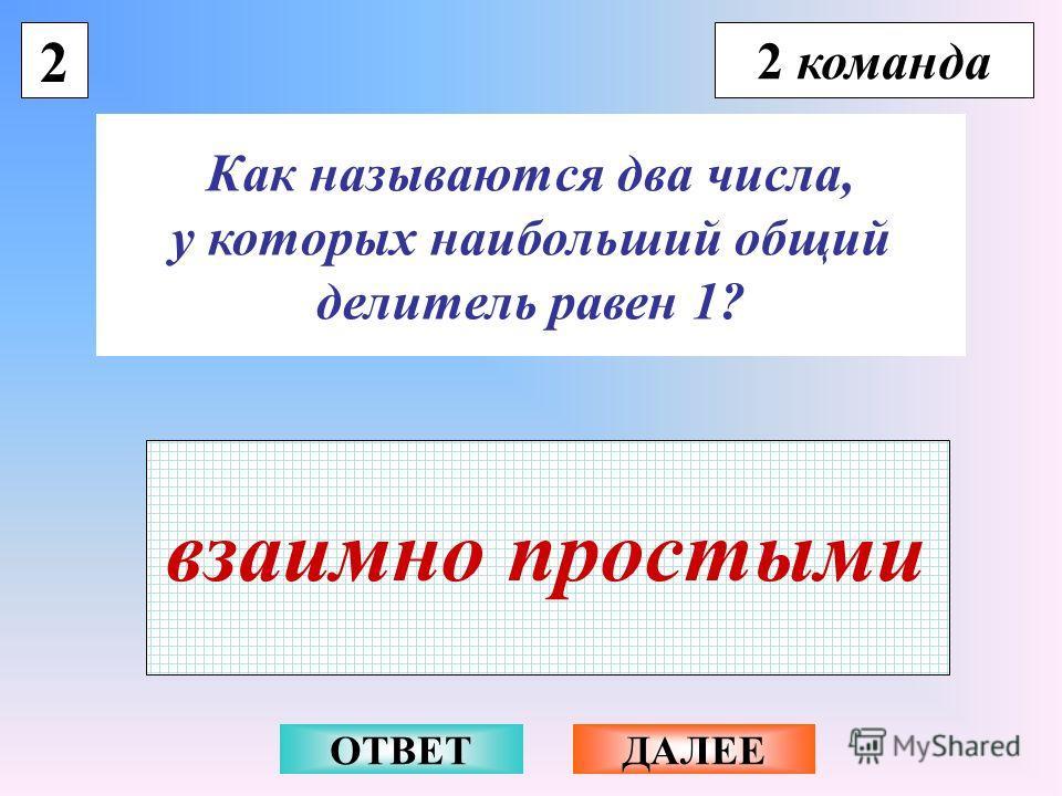 2 2 команда Как называются два числа, у которых наибольший общий делитель равен 1? взаимно простыми ОТВЕТДАЛЕЕ