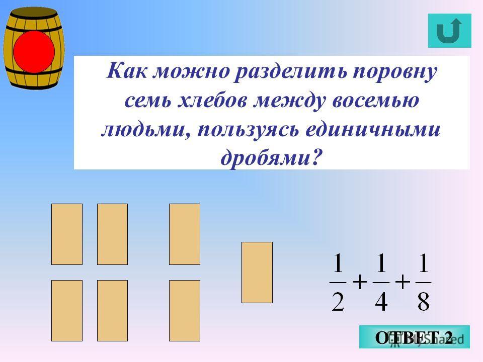 Как можно разделить поровну семь хлебов между восемью людьми, пользуясь единичными дробями? ОТВЕТ 2