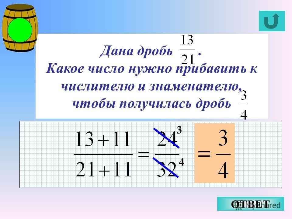 Дана дробь. Какое число нужно прибавить к числителю и знаменателю, чтобы получилась дробь ОТВЕТ 3 4