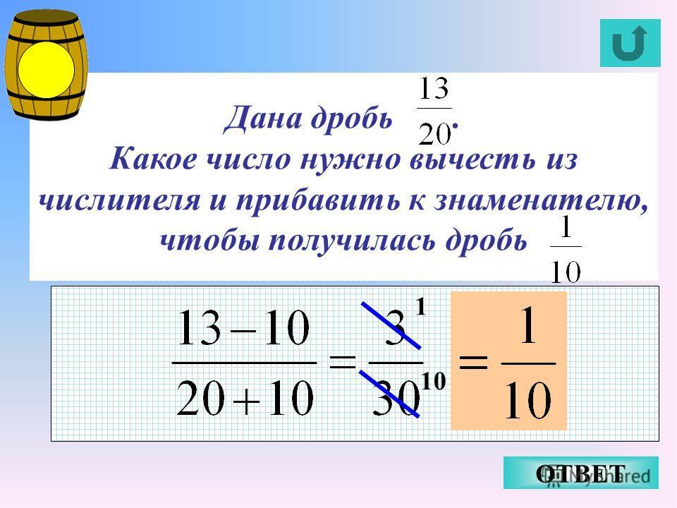 Дана дробь. Какое число нужно вычесть из числителя и прибавить к знаменателю, чтобы получилась дробь ОТВЕТ 1 10