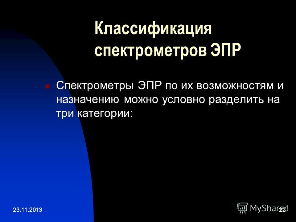 23.11.201322 Спектрометры ЭПР по их возможностям и назначению можно условно разделить на три категории: Классификация спектрометров ЭПР