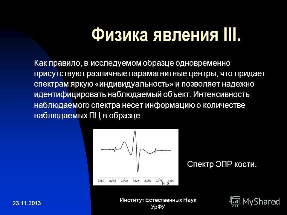 23.11.2013 Институт Естественных Наук УрФУ 7 Физика явления III. Как правило, в исследуемом образце одновременно присутствуют различные парамагнитные центры, что придает спектрам яркую «индивидуальность» и позволяет надежно идентифицировать наблюдаем