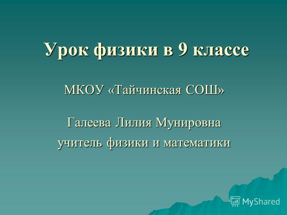Урок физики в 9 классе МКОУ «Тайчинская СОШ» Галеева Лилия Мунировна учитель физики и математики