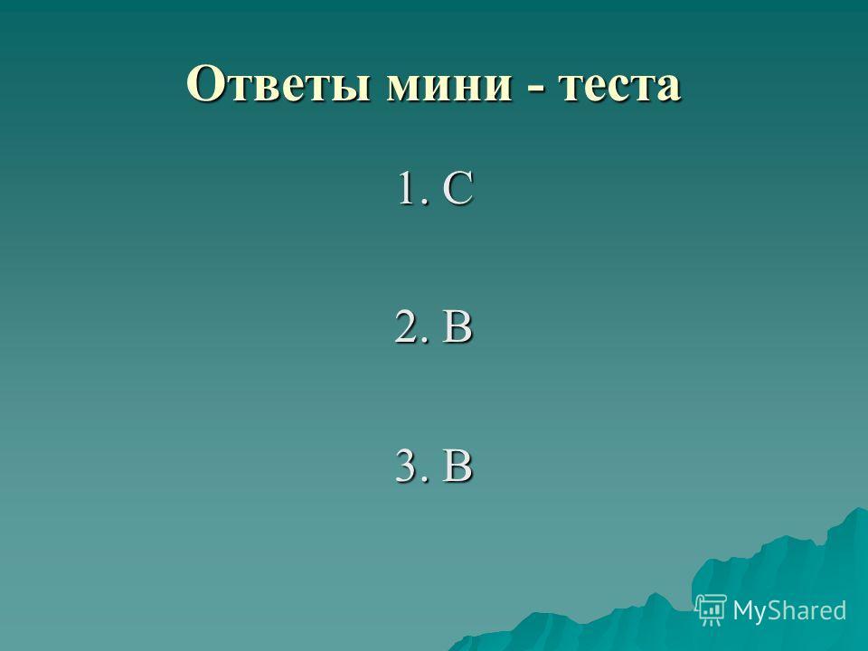 Ответы мини - теста 1. С 2. В 3. В