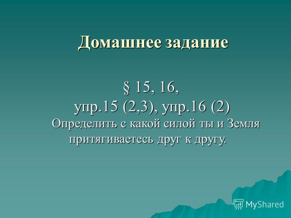 Домашнее задание § 15, 16, § 15, 16, упр.15 (2,3), упр.16 (2) упр.15 (2,3), упр.16 (2) Определить с какой силой ты и Земля притягиваетесь друг к другу. Определить с какой силой ты и Земля притягиваетесь друг к другу.