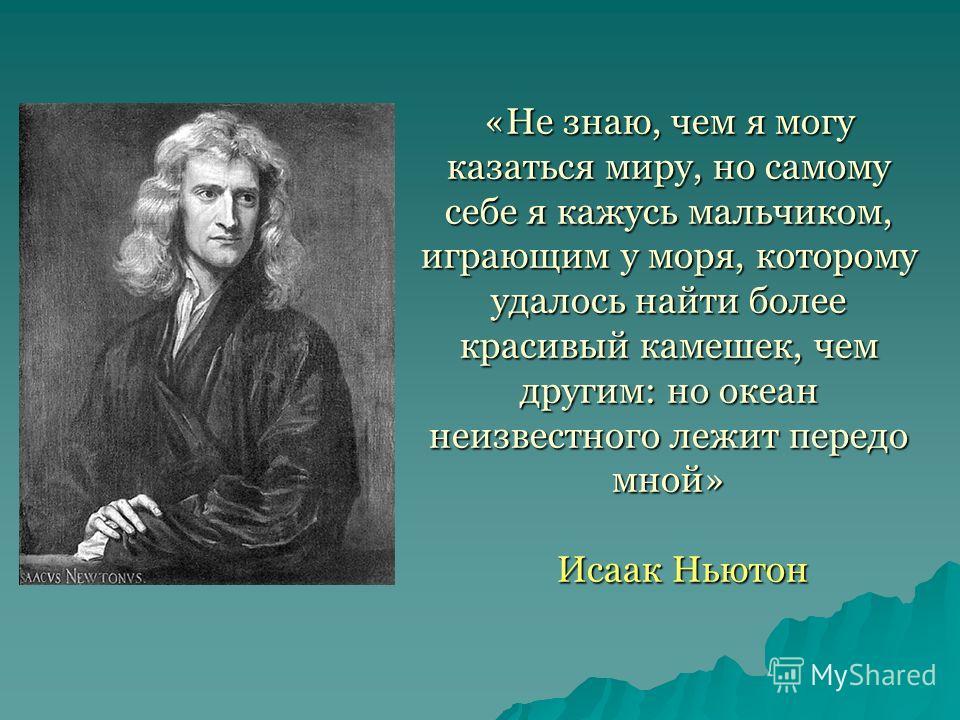«Не знаю, чем я могу казаться миру, но самому себе я кажусь мальчиком, играющим у моря, которому удалось найти более красивый камешек, чем другим: но океан неизвестного лежит передо мной» Исаак Ньютон