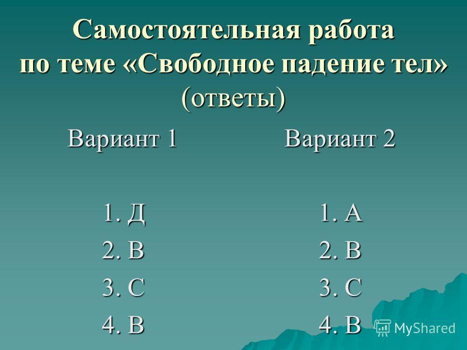 Самостоятельная работа по теме «Свободное падение тел» (ответы) Вариант 1 1. Д 2. В 3. С 4. В Вариант 2 1. А 2. В 3. С 4. В