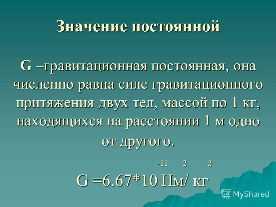 Значение постоянной G –гравитационная постоянная, она численно равна силе гравитационного притяжения двух тел, массой по 1 кг, находящихся на расстоянии 1 м одно от другого. -11 2 2 G =6.67*10 Нм/ кг