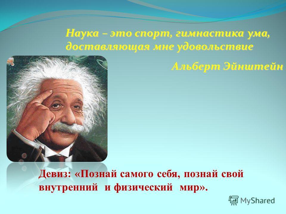 Наука – это спорт, гимнастика ума, доставляющая мне удовольствие Альберт Эйнштейн Девиз: «Познай самого себя, познай свой внутренний и физический мир».