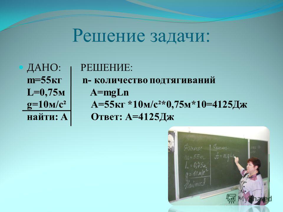 Решение задачи: ДАНО: РЕШЕНИЕ: m=55кг n- количество подтягиваний L=0,75м А=mgLn g=10м/с² А=55кг *10м/с²*0,75м*10=4125Дж найти: А Ответ: А=4125Дж