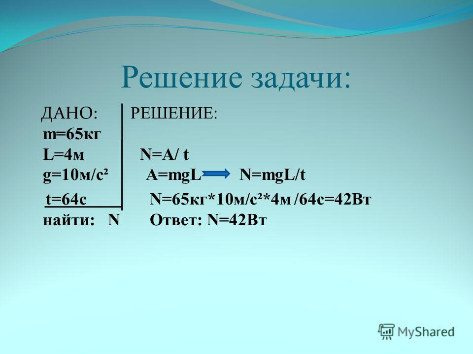 Решение задачи: ДАНО: РЕШЕНИЕ: m=65кг L=4м N=A/ t g=10м/с² А=mgL N=mgL/t t=64с N=65кг*10м/с²*4м /64с=42Вт найти: N Ответ: N=42Вт
