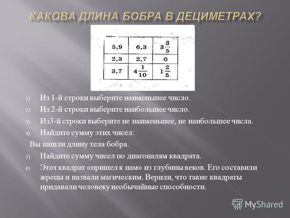 1) Из 1- й строки выберите наименьшее число. 2) Из 2- й строки выберите наибольшее число. 3) Из 3- й строки выберите не наименьшее, не наибольшее числа. 4) Найдите сумму этих чисел : Вы нашли длину тела бобра. 5) Найдите сумму чисел по диагоналям ква