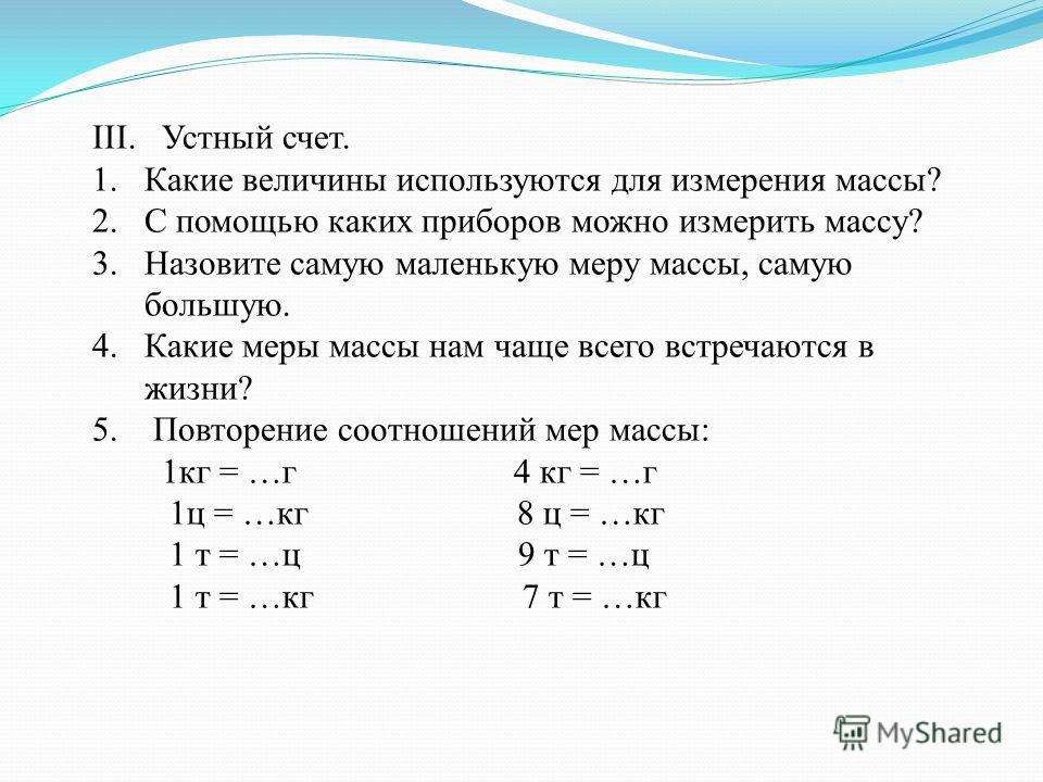 III. Устный счет. 1.Какие величины используются для измерения массы? 2.С помощью каких приборов можно измерить массу? 3.Назовите самую маленькую меру массы, самую большую. 4.Какие меры массы нам чаще всего встречаются в жизни? 5. Повторение соотношен
