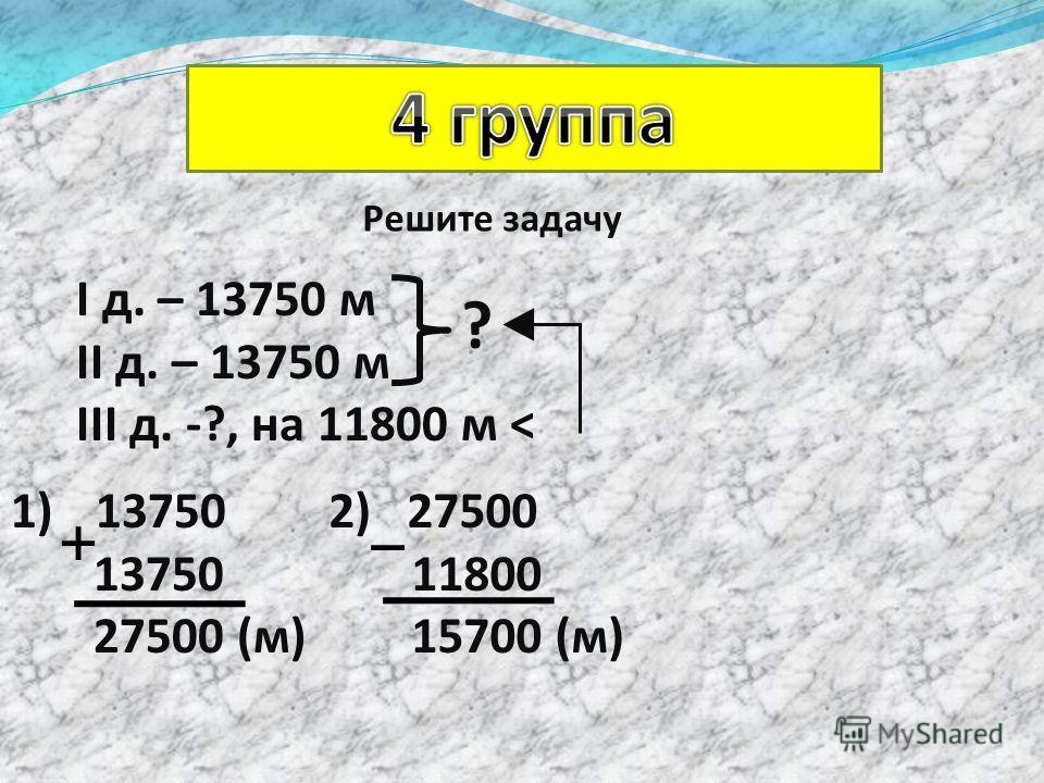 Решите задачу І д. – 13750 м ІІ д. – 13750 м ІІІ д. -?, на 11800 м < ? 1)13750 13750 27500 (м) 2) 27500 11800 15700 (м)