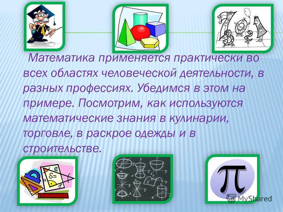 Математика применяется практически во всех областях человеческой деятельности, в разных профессиях. Убедимся в этом на примере. Посмотрим, как используются математические знания в кулинарии, торговле, в раскрое одежды и в строительстве.