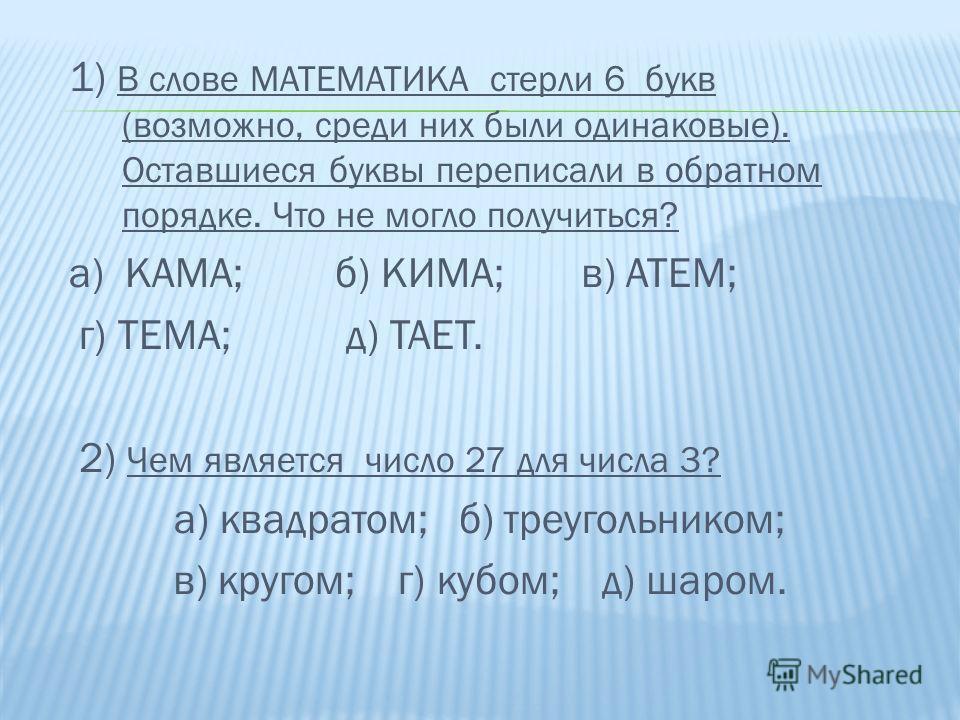 1) В слове МАТЕМАТИКА стерли 6 букв (возможно, среди них были одинаковые). Оставшиеся буквы переписали в обратном порядке. Что не могло получиться? а) КАМА; б) КИМА; в) АТЕМ; г) ТЕМА; д) ТАЕТ. 2) Чем является число 27 для числа 3? а) квадратом; б) тр