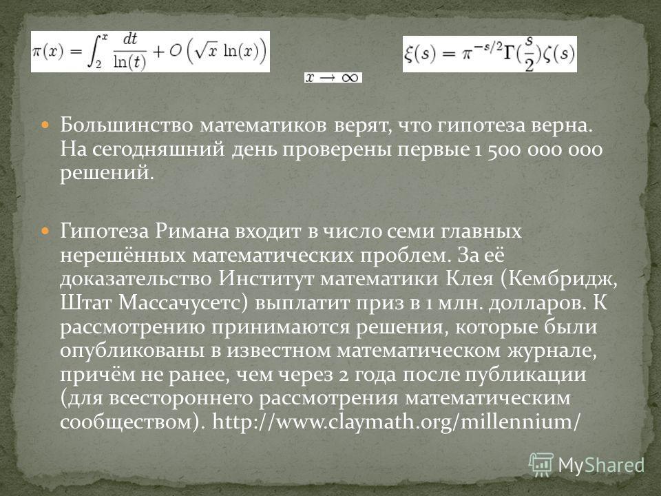 Большинство математиков верят, что гипотеза верна. На сегодняшний день проверены первые 1 500 000 000 решений. Гипотеза Римана входит в число семи главных нерешённых математических проблем. За её доказательство Институт математики Клея (Кембридж, Шта